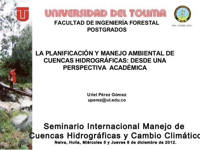 FACULTAD DE INGENIERÍA FORESTAL POSTGRADOS  1961- 5 JUNIO -2012  LA PLANIFICACIÓN Y MANEJO AMBIENTAL DE CUENCAS HIDROGRÁFI...