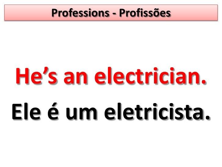 Professions - Profissões<br />He'sanelectrician. <br />Ele é um eletricista.<br />