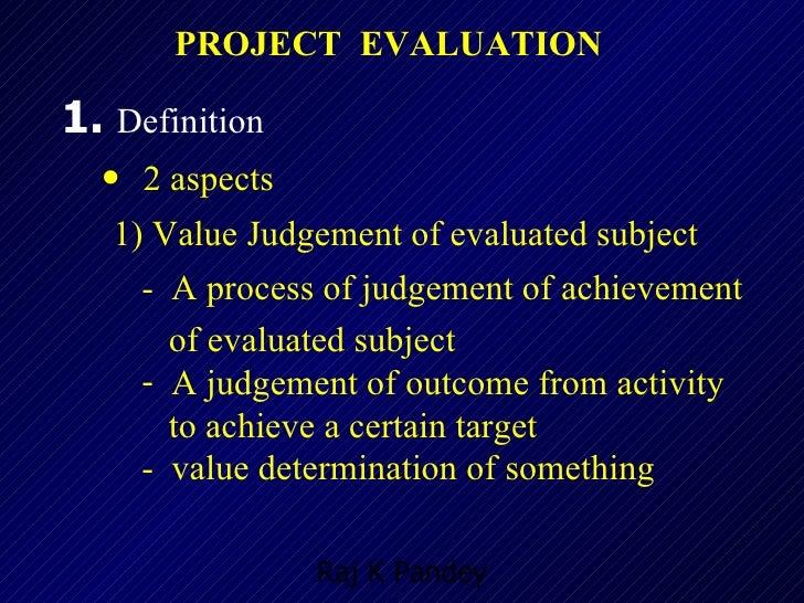PROJECT  EVALUATION <ul><li>1.  Definition </li></ul><ul><ul><li>2 aspects </li></ul></ul><ul><ul><li>1) Value Judgement o...