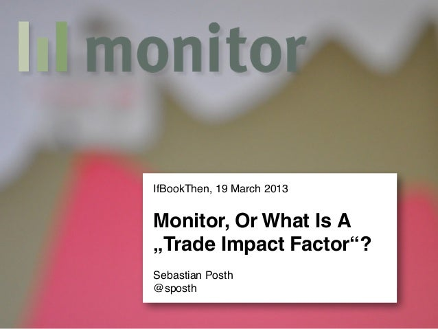 "IfBookThen, 19 March 2013Monitor, Or What Is A""Trade Impact Factor""?Sebastian Posth@sposth"