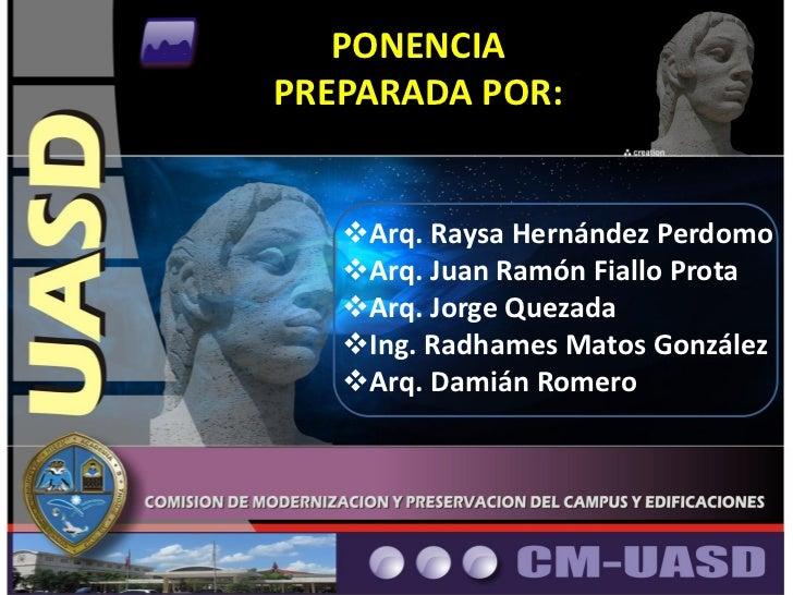 PONENCIAPREPARADA POR:   Arq. Raysa Hernández Perdomo   Arq. Juan Ramón Fiallo Prota   Arq. Jorge Quezada   Ing. Radha...