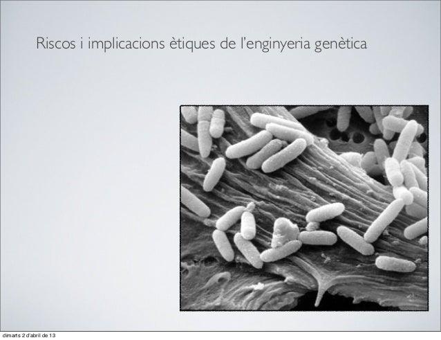 Riscos i implicacions ètiques de l'enginyeria genèticadimarts 2 d'abril de 13