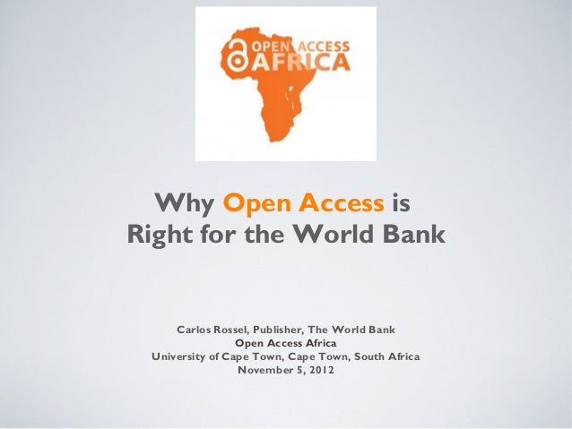 Why Open Access isRight for the World Bank     Carlos Rossel, Publisher, The World Bank                 Open Access Africa...