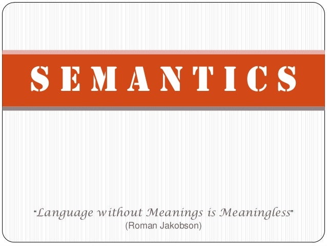 """SEMANTICS""""Language   without Meanings is Meaningless""""                (Roman Jakobson)"""