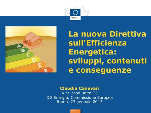 EnergyEnergyLa nuova DirettivasullEfficienzaEnergetica:sviluppi, contenutie conseguenzeClaudia CanevariVice-capo unità C3D...