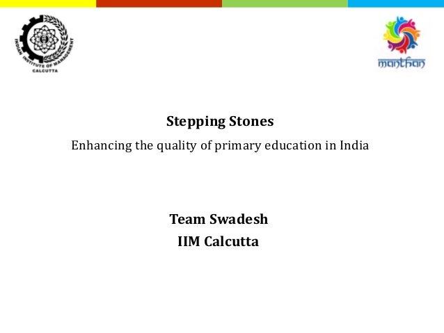 Stepping Stones Enhancing the quality of primary education in India Team Swadesh IIM Calcutta