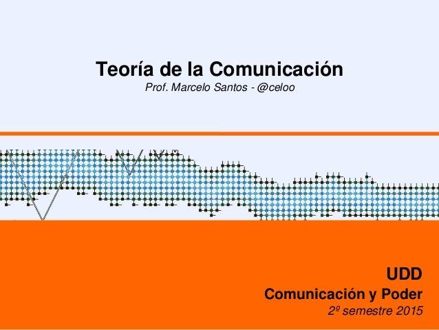 Teoría de la Comunicación Prof. Marcelo Santos - @celoo UDD Comunicación y Poder 2º semestre 2015