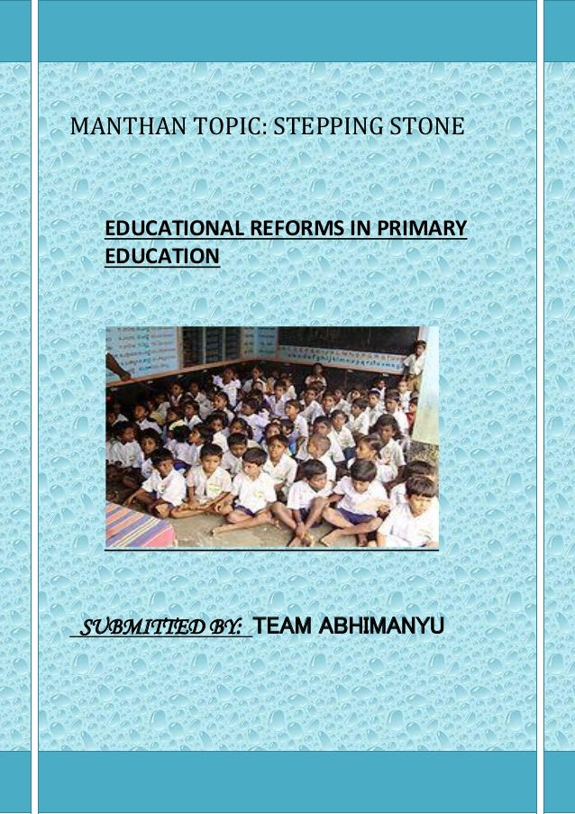 MANTHAN TOPIC: STEPPING STONE EDUCATIONAL REFORMS IN PRIMARY EDUCATION SUBMITTED BY: TEAM ABHIMANYU