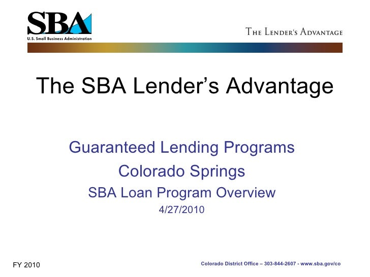 The SBA Lender's Advantage Guaranteed Lending Programs Colorado Springs SBA Loan Program Overview 4/27/2010 FY 2010 Colora...