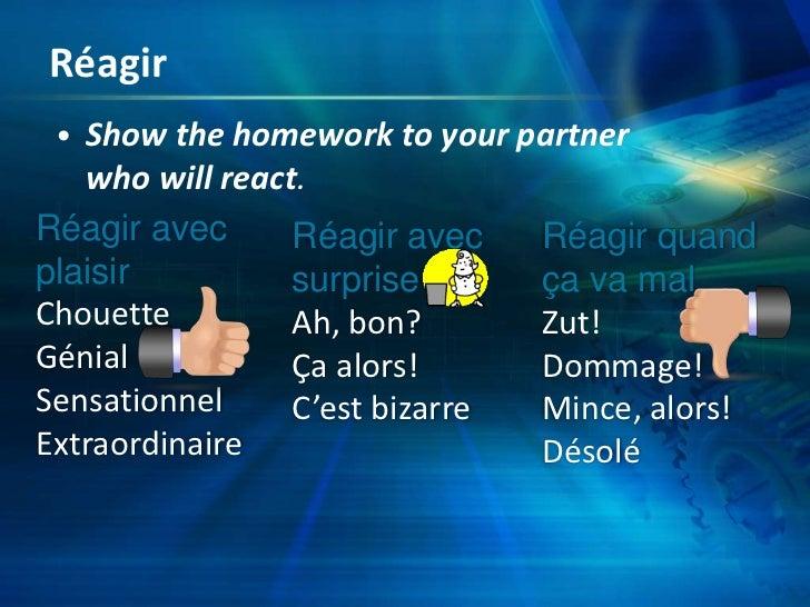 Réagir<br />Show the homework to yourpartnerwhowillreact.<br />Réagir avecplaisir<br />Chouette<br />Génial<br />Sensation...