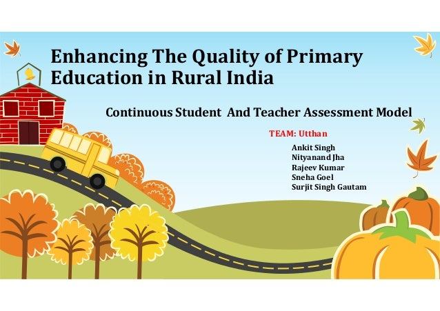 Enhancing The Quality of Primary Education in Rural India Continuous Student And Teacher Assessment Model Ankit Singh Nity...