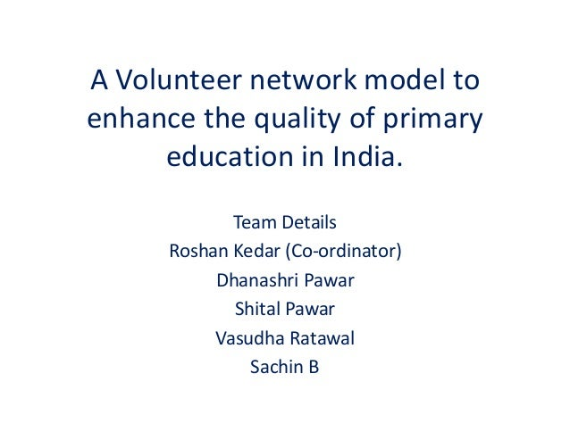A Volunteer network model to enhance the quality of primary education in India. Team Details Roshan Kedar (Co-ordinator) D...