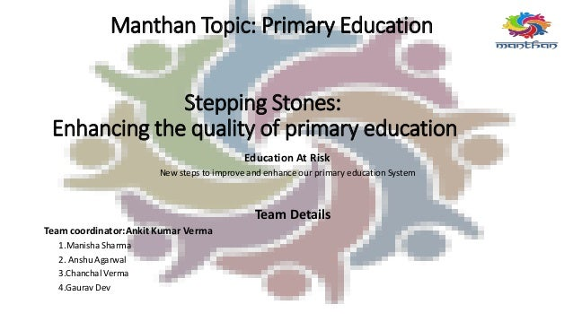 Manthan Topic: Primary Education Stepping Stones: Enhancing the quality of primary education Education At Risk New steps t...