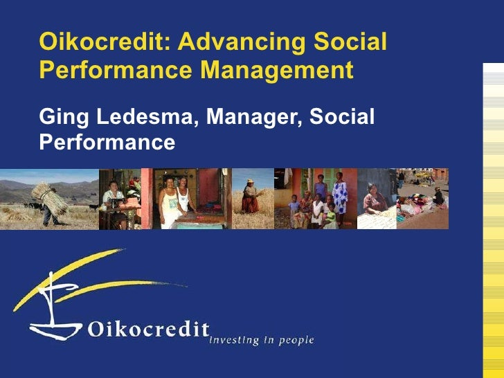 Oikocredit: Advancing Social Performance Management Ging Ledesma, Manager, Social Performance