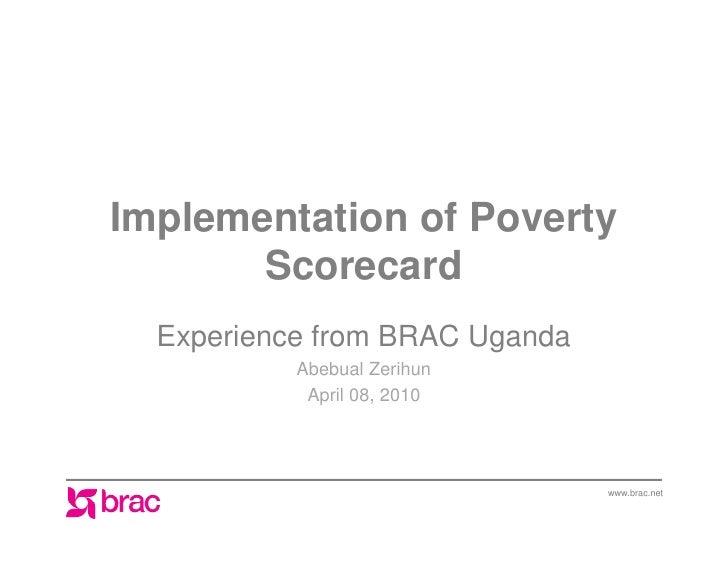 Implementation of Poverty        Scorecard   Experience from BRAC Uganda            Abebual Zerihun             April 08, ...