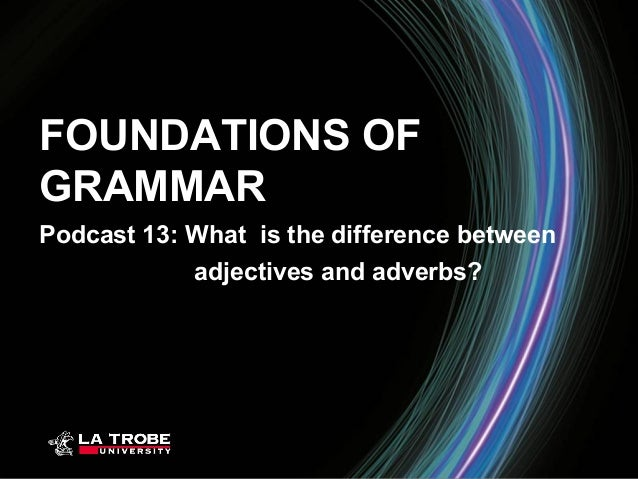 FOUNDATIONS OFGRAMMARPodcast 13: What is the difference between            adjectives and adverbs?