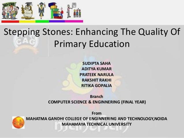 Stepping Stones: Enhancing The Quality Of Primary Education SUDIPTA SAHA ADITYA KUMAR PRATEEK NARULA RAKSHIT RAKHI RITIKA ...