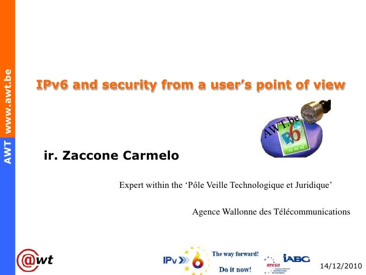 IPv6 and security from a user's point of view<br />AWT.be<br />ir. Zaccone Carmelo<br />                                 E...