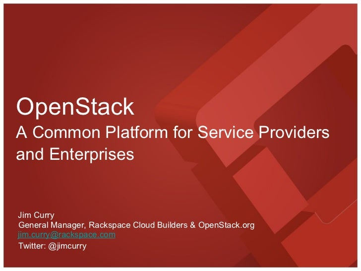 OpenStack A Common Platform for Service Providers and Enterprises General Manager, Rackspace Cloud Builders & OpenStack.or...