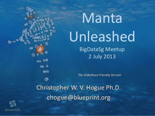Manta Unleashed BigDataSg Meetup 2 July 2013 Christopher W. V. Hogue Ph.D. chogue@blueprint.org