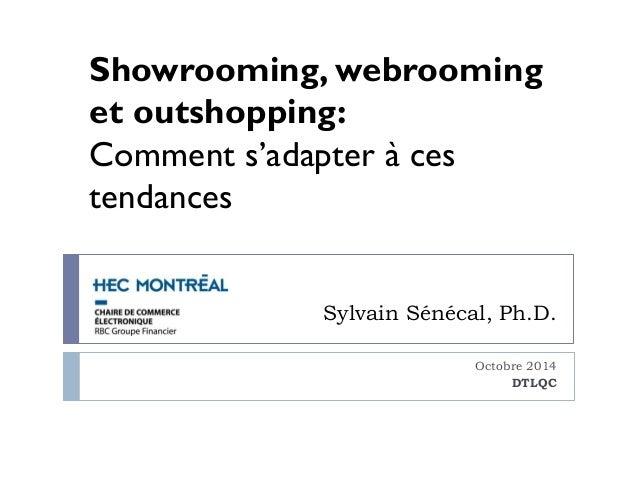 Showrooming, webrooming  et outshopping:  Comment s'adapter à ces  tendances  Sylvain Sénécal, Ph.D.  Octobre 2014  DTLQC