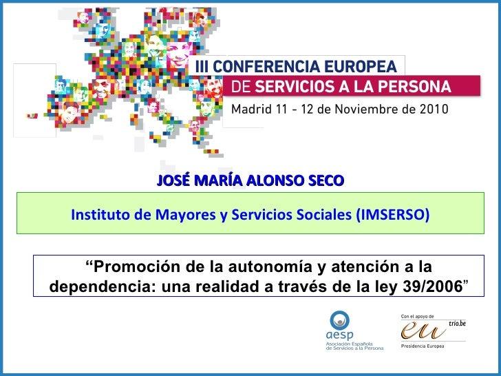 """JOSÉ MARÍA ALONSO SECO Instituto de Mayores y Servicios Sociales (IMSERSO) """" Promoción de la autonomía y atención a la dep..."""