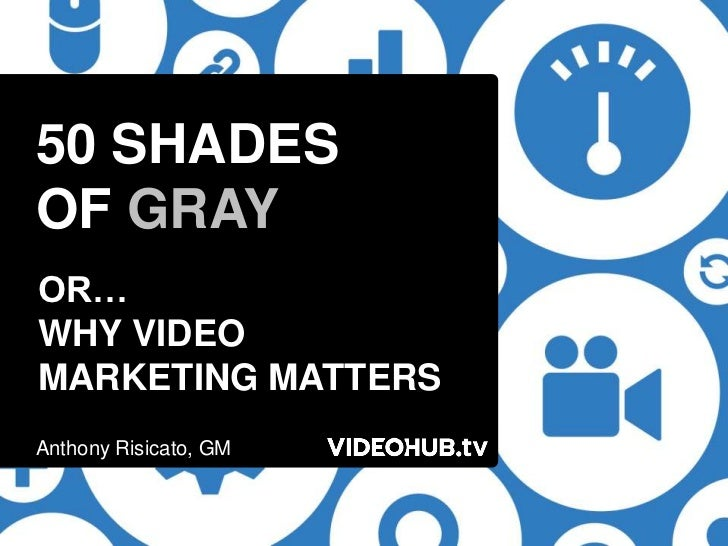 50 SHADESOF GRAYOR…WHY VIDEOMARKETING MATTERSAnthony Risicato, GM