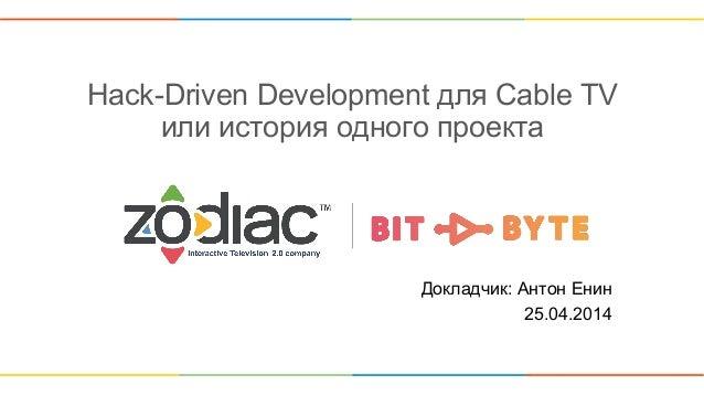 Hack-Driven Development для Cable TV или история одного проекта Докладчик: Антон Енин 25.04.2014