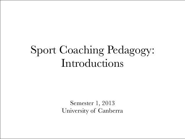 Sport Coaching Pedagogy:      Introductions        Semester 1, 2013      University of Canberra