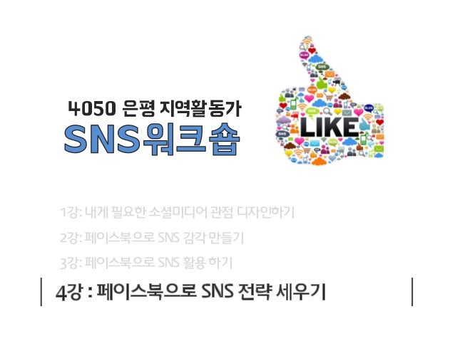 4050 은평 지역활동가  1강: 내게 필요한 소셜미디어 관점 디자인하기  2강: 페이스북으로 SNS 감각 만들기 3강: 페이스북으로 SNS 활용 하기