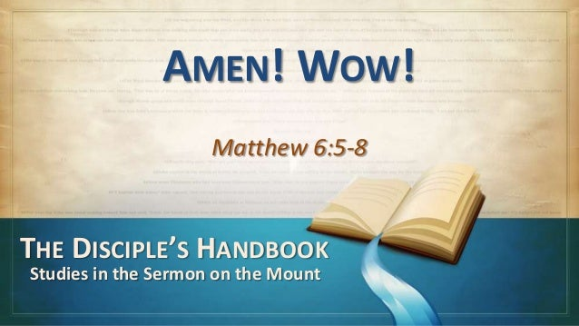 AMEN! WOW!                     Matthew 6:5-8THE DISCIPLE'S HANDBOOKStudies in the Sermon on the Mount