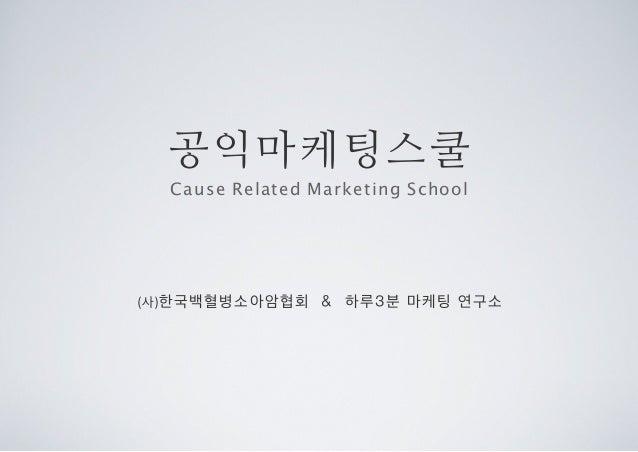 공익마케팅스쿨 (사)한국백혈병소아암협회 & 하루3분 마케팅 연구소 Cause Related Marketing School