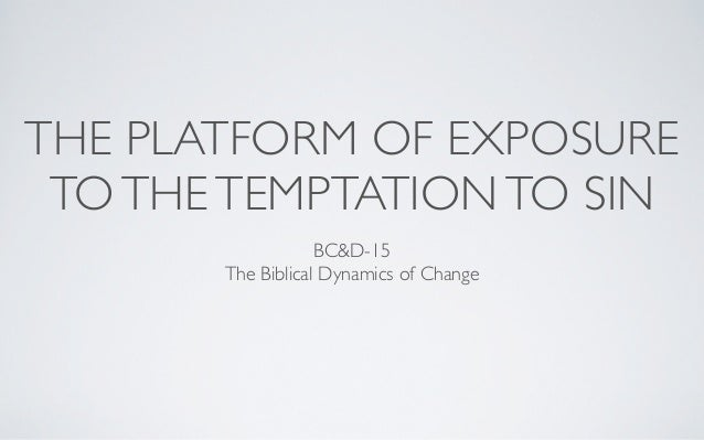 THE PLATFORM OF EXPOSURE TO THE TEMPTATION TO SIN                   BC&D-15       The Biblical Dynamics of Change