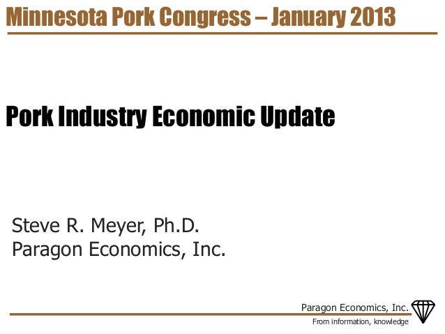 Minnesota Pork Congress – January 2013Pork Industry Economic UpdateSteve R. Meyer, Ph.D.Paragon Economics, Inc.           ...