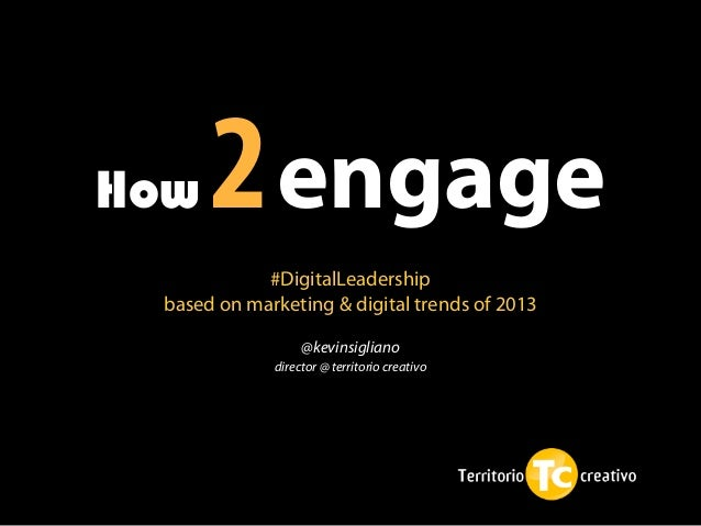How   2 engage            #DigitalLeadership based on marketing & digital trends of 2013                  @kevinsigliano  ...