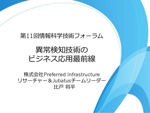 第11回情報科学技術フォーラム    異異常検知技術の   ビジネス応⽤用最前線 株式会社Preferred Infrastructureリサーチャー&Jubatusチームリーダー         ⽐比⼾戸 将平