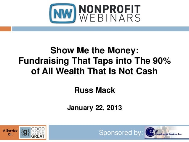 Show Me the Money:            Fundraising That Taps into The 90%              of All Wealth That Is Not Cash              ...