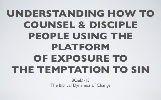 UNDERSTANDING HOW TO   COUNSEL & DISCIPLE    PEOPLE USING THE        PLATFORM     OF EXPOSURE TO THE TEMPTATION TO SIN    ...