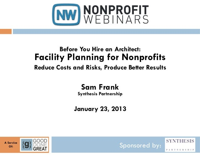 Before You Hire an Architect:            Facility Planning for Nonprofits            Reduce Costs and Risks, Produce Bette...