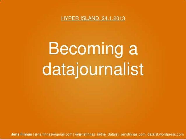 HYPER ISLAND, 24.1.2013                   Becoming a                  datajournalistJens Finnäs | jens.finnas@gmail.com | ...