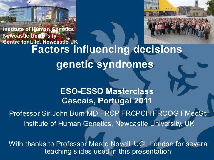 Factors influencing decisions genetic syndromes   ESO-ESSO Masterclass Cascais, Portugal 2011 Professor Sir John Burn MD F...