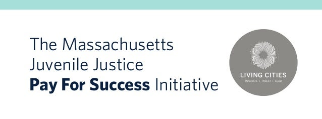 The Massachusetts Juvenile Justice Pay For Success Initiative