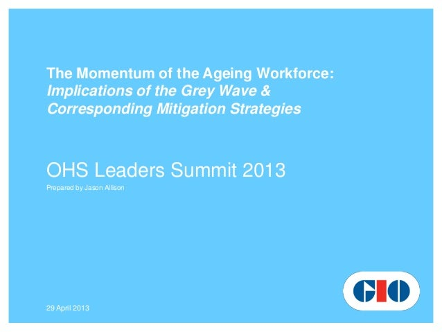 29 April 2013The Momentum of the Ageing Workforce:Implications of the Grey Wave &Corresponding Mitigation StrategiesOHS Le...