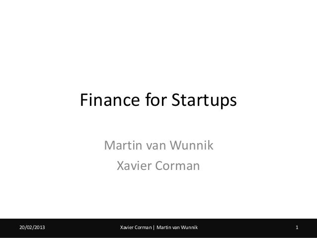 Finance for Startups                Martin van Wunnik                 Xavier Corman20/02/2013        Xavier Corman   Marti...