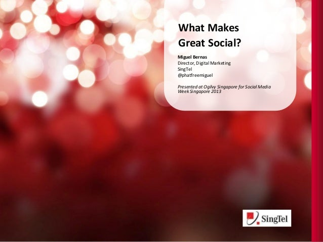 What MakesGreat Social?Miguel BernasDirector, Digital MarketingSingTel@phatfreemiguelPresented at Ogilvy Singapore for Soc...