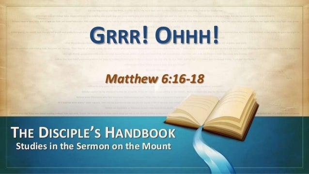 GRRR! OHHH!                   Matthew 6:16-18THE DISCIPLE'S HANDBOOKStudies in the Sermon on the Mount