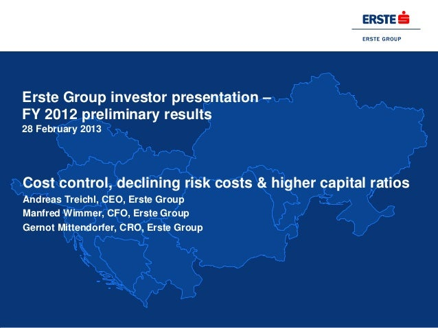 Erste Group investor presentation –FY 2012 preliminary results28 February 2013Cost control, declining risk costs & higher ...