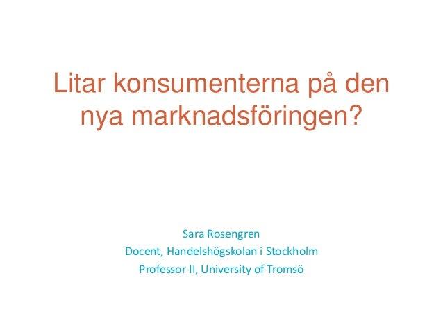 Litar konsumenterna på den   nya marknadsföringen?               Sara Rosengren     Docent, Handelshögskolan i Stockholm  ...