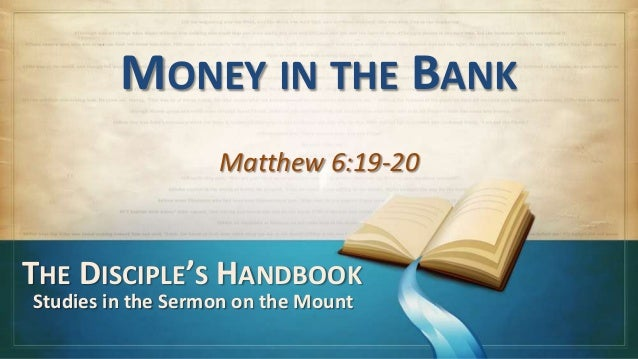 MONEY IN THE BANK                   Matthew 6:19-20THE DISCIPLE'S HANDBOOKStudies in the Sermon on the Mount