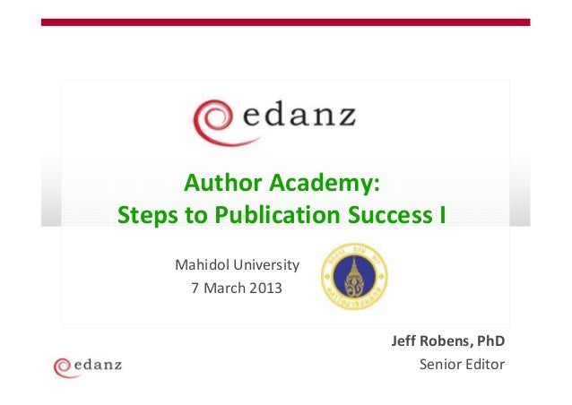 Author Academy:Steps to Publication Success I     Mahidol University      7 March 2013                          Jeff Roben...